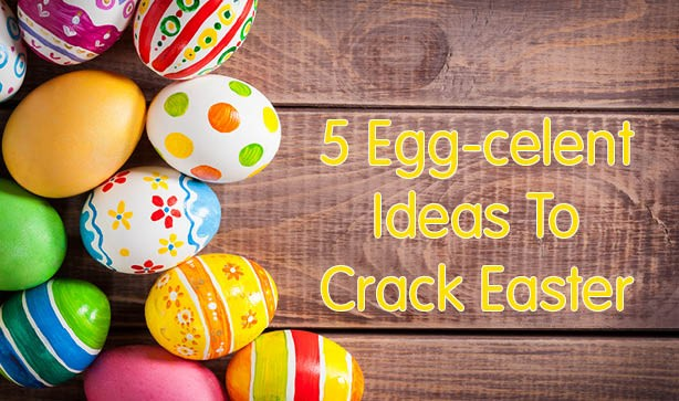 5 Egg-cellent Ideas To Crack Easter